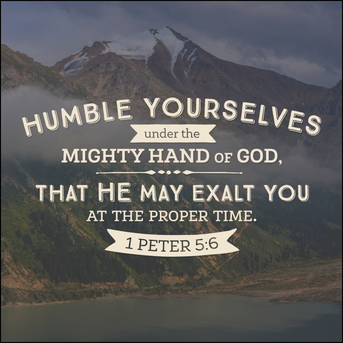 Humble yourselves under the mighty hand of God, that He may exalt you at the proper time.  1 Peter 5:6